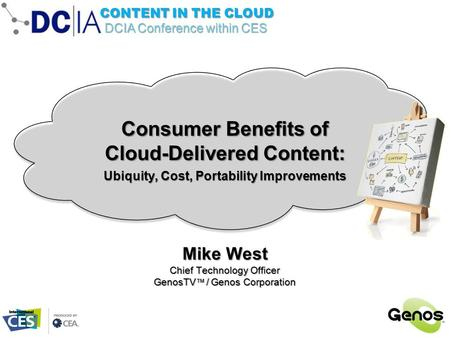 DCIA Conference within CES CONTENT IN THE CLOUD Mike West Chief Technology Officer GenosTV ™ / Genos Corporation Consumer Benefits of Cloud-Delivered Content: