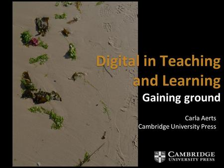 Digital in Teaching and Learning Gaining ground Digital in Teaching and Learning Gaining ground Carla Aerts Cambridge University Press Carla Aerts Cambridge.