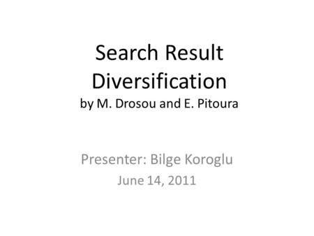 Search Result Diversification by M. Drosou and E. Pitoura Presenter: Bilge Koroglu June 14, 2011.