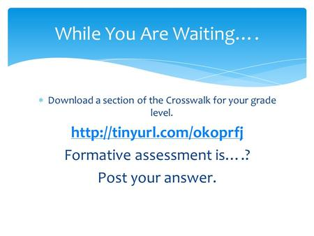  Download a section of the Crosswalk for your grade level.  Formative assessment is….? Post your answer. While You Are Waiting….