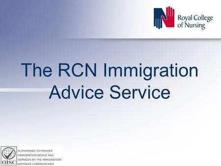 The RCN Immigration Advice Service. Accredited by the Office of the Immigration Services Commissioner (OISC) to provide immigration, asylum and nationality.