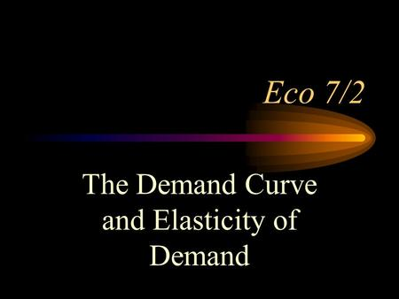 Eco 7/2 The Demand Curve and Elasticity of Demand.