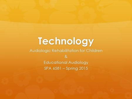 Technology Audiologic Rehabilitation for Children & Educational Audiology SPA 6581 – Spring 2015.