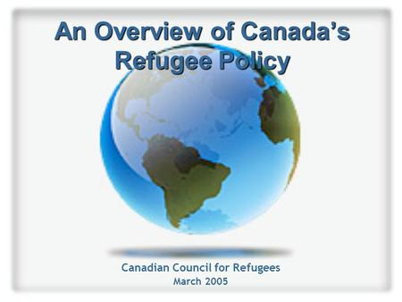 An Overview of Canada's Refugee Policy Canadian Council for Refugees March 2005.