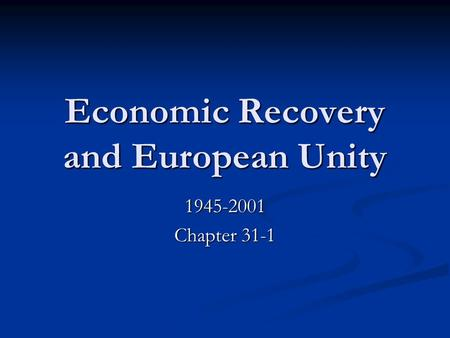 Economic Recovery and European Unity 1945-2001 Chapter 31-1.