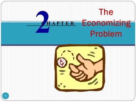 The Economizing Problem 2 C H A P T E R 1 The foundation of economics is the economizing problem: wants are unlimited while resources are limited or.