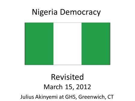 Nigeria Democracy Revisited March 15, 2012 Julius Akinyemi at GHS, Greenwich, CT.