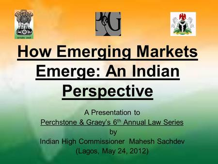 How Emerging Markets Emerge: An Indian Perspective A Presentation to Perchstone & Graey's 6 th Annual Law Series by Indian High Commissioner Mahesh Sachdev.