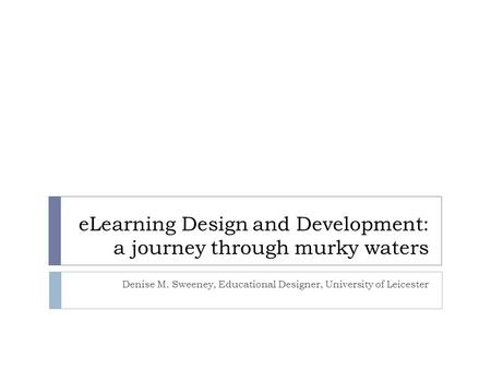 ELearning Design and Development: a journey through murky waters Denise M. Sweeney, Educational Designer, University of Leicester.