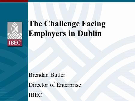The Challenge Facing Employers in Dublin Brendan Butler Director of Enterprise IBEC.