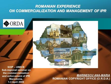 Company LOGO ROMANIAN EXPERIENCE ON COMMERCIALIZATION AND MANAGEMENT OF IPR MARINESCU ANA-MARIA ROMANIAN COPYRIGHT OFFICE (O.R.D.A.) SOIP – UNECE Sub-regional.