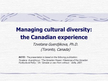 Managing cultural diversity: the Canadian experience Tzvetana Guerdjikova, Ph.D. (Toronto, Canada) NOTE: The presentation is based on the following publication: