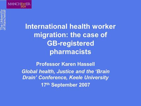 International health worker migration: the case of GB-registered pharmacists Professor Karen Hassell Global health, Justice and the 'Brain Drain' Conference,
