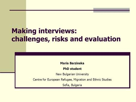 Making interviews: challenges, risks and evaluation Maria Barzinska PhD student New Bulgarian University Centre for European Refugee, Migration and Ethnic.