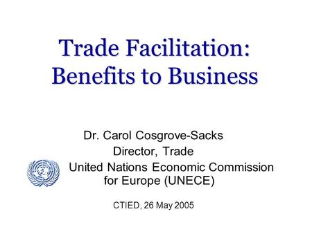 Trade Facilitation: Benefits to Business Dr. Carol Cosgrove-Sacks Director, Trade United Nations Economic Commission for Europe (UNECE) CTIED, 26 May 2005.