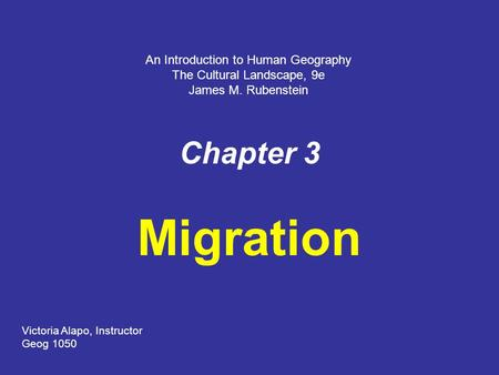 Chapter 3 Migration An Introduction to Human Geography The Cultural Landscape, 9e James M. Rubenstein Victoria Alapo, Instructor Geog 1050.