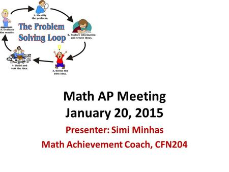 Math AP Meeting January 20, 2015 Presenter: Simi Minhas Math Achievement Coach, CFN204.