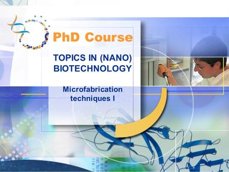 TOPICS IN (NANO) BIOTECHNOLOGY Microfabrication techniques I PhD Course.