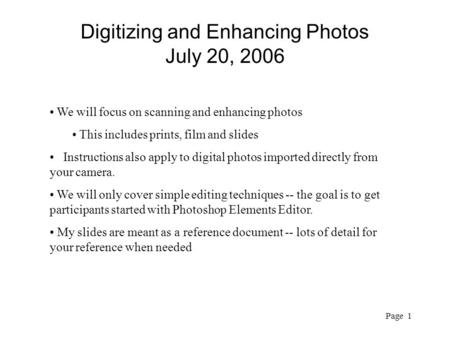 Page 1 Digitizing and Enhancing Photos July 20, 2006 We will focus on scanning and enhancing photos This includes prints, film and slides Instructions.