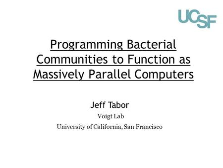Programming Bacterial Communities to Function as Massively Parallel Computers Jeff Tabor Voigt Lab University of California, San Francisco.