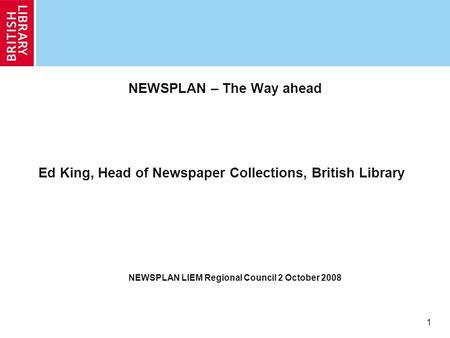 1 NEWSPLAN – The Way ahead Ed King, Head of Newspaper Collections, British Library NEWSPLAN LIEM Regional Council 2 October 2008.