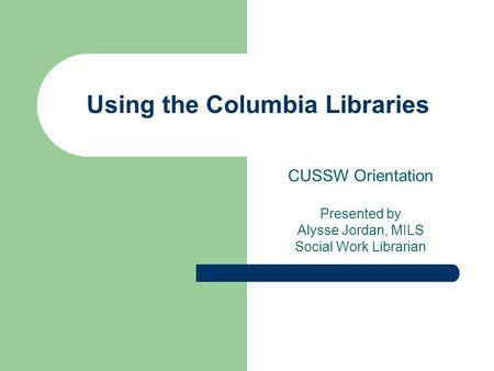 Using the Columbia Libraries CUSSW Orientation Presented by Alysse Jordan, MILS Social Work Librarian.