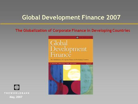 Global Development Finance 2007 The Globalization of Corporate Finance in Developing Countries May, 2007 T H E W O R L D B A N K.