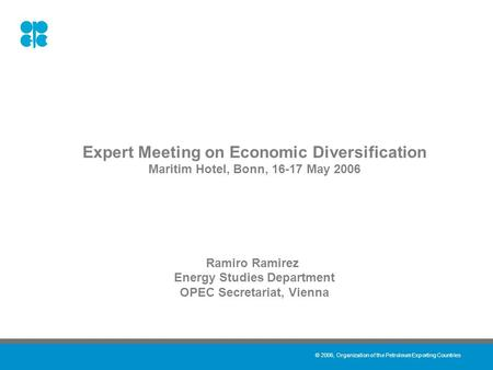 © 2006, Organization of the Petroleum Exporting Countries Expert Meeting on Economic Diversification Maritim Hotel, Bonn, 16-17 May 2006 Ramiro Ramirez.