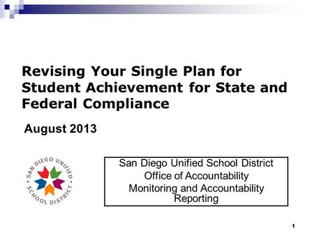 1 Revising Your Single Plan for Student Achievement for State and Federal Compliance August 2013 San Diego Unified School District Office of Accountability.
