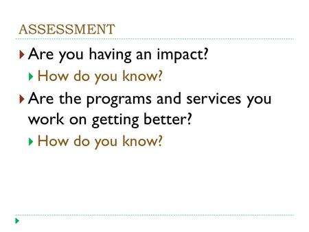 ASSESSMENT  Are you having an impact?  How do you know?  Are the programs and services you work on getting better?  How do you know?