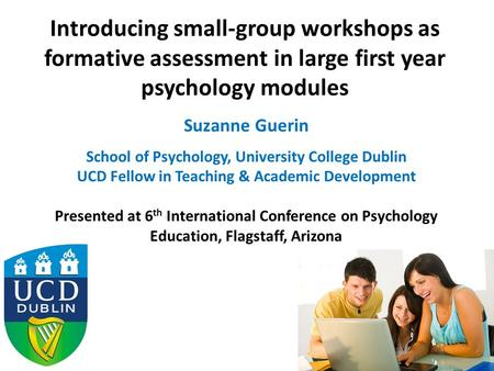 Introducing small-group workshops as formative assessment in large first year psychology modules Suzanne Guerin School of Psychology, University College.