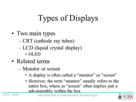 ITEC 1000 Introduction to Information Technologies Types of <strong>Displays</strong> Two main types –CRT (<strong>cathode</strong> <strong>ray</strong> <strong>tubes</strong>) –LCD (liquid crystal <strong>display</strong>) OLED Related.