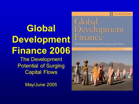 Global Development Finance 2006 The Development Potential of Surging Capital Flows May/June 2005.