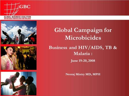 Global Campaign for Microbicides Business and HIV/AIDS, TB & Malaria : June 19-20, 2008 Neeraj Mistry MD, MPH.