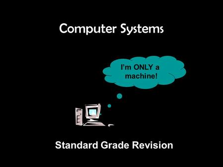 Computer Systems I'm ONLY a machine! <strong>Standard</strong> <strong>Grade</strong> Revision.