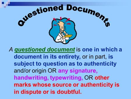 A questioned document is one in which a document in its entirety, or in part, is subject to question as to authenticity and/or origin OR any signature,