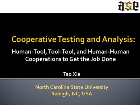Human-Tool, Tool-Tool, and Human-Human Cooperations to Get the Job Done Tao Xie North Carolina State University Raleigh, NC, USA.