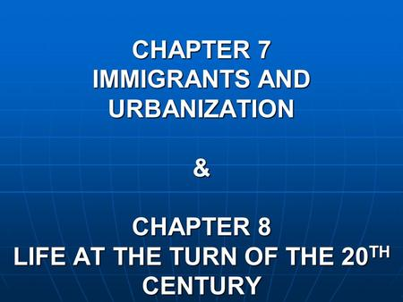 CHAPTER 7 IMMIGRANTS AND URBANIZATION & CHAPTER 8 LIFE AT THE TURN OF THE 20 TH CENTURY.
