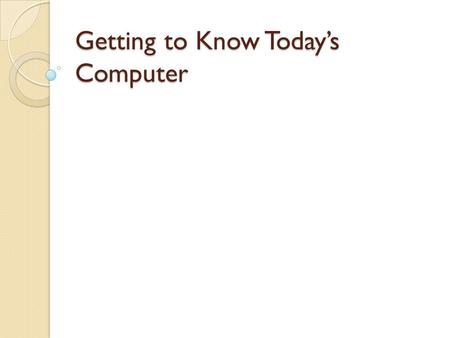 Getting to Know Today's Computer. Computer Devices What your computer can do depends upon the hardware your computer has, and the software it runs.