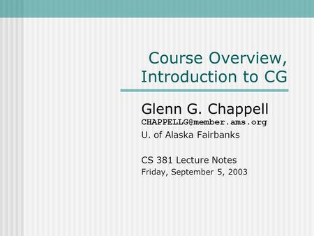 Course Overview, Introduction to CG Glenn G. Chappell U. of Alaska Fairbanks CS 381 Lecture Notes Friday, September 5, 2003.