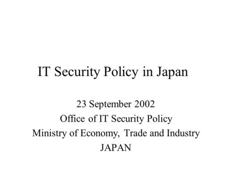 IT Security Policy in Japan 23 September 2002 Office of IT Security Policy Ministry of Economy, Trade and Industry JAPAN.