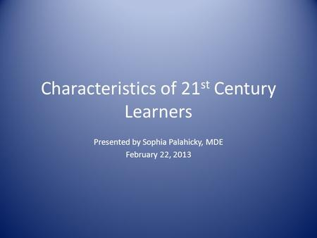 Characteristics of 21 st Century Learners Presented by Sophia Palahicky, MDE February 22, 2013.
