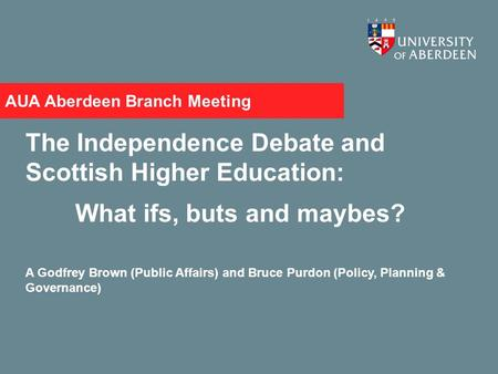 AUA Aberdeen Branch Meeting The Independence Debate and Scottish Higher Education: What ifs, buts and maybes? A Godfrey Brown (Public Affairs) and Bruce.