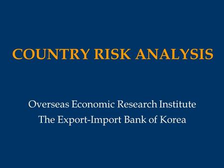COUNTRY RISK ANALYSIS Overseas Economic Research Institute The Export-Import Bank of Korea.