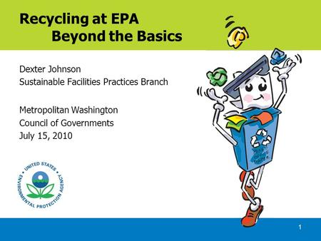 1 Recycling at EPA Beyond the Basics Dexter Johnson Sustainable Facilities Practices Branch Metropolitan Washington Council of Governments July 15, 2010.