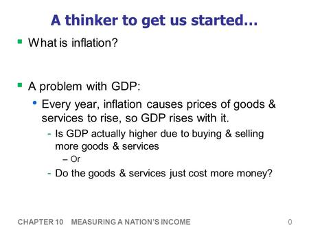 0 A thinker to get us started…  What is inflation?  A problem with GDP: Every year, inflation causes prices of goods & services to rise, so GDP rises.