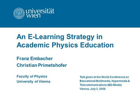 An E-Learning Strategy in Academic Physics Education Franz Embacher Christian Primetshofer Talk given at the World Conference on Educational Multimedia,