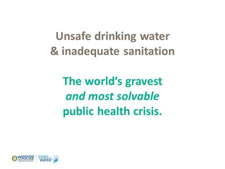 Unsafe drinking water & inadequate sanitation The world's gravest and most solvable public health crisis. Foundation Dinner, March 24, 2011.