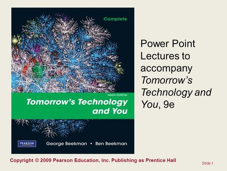 Slide 1 Copyright © 2009 Pearson Education, Inc. Publishing as Prentice Hall <strong>Power</strong> Point Lectures to accompany Tomorrow's Technology and You, 9e.