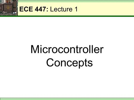 ECE 447: Lecture 1 Microcontroller Concepts. ECE 447: Basic Computer System CPU Memory Program + Data I/O Interface Parallel I/O Device Serial I/O Device.